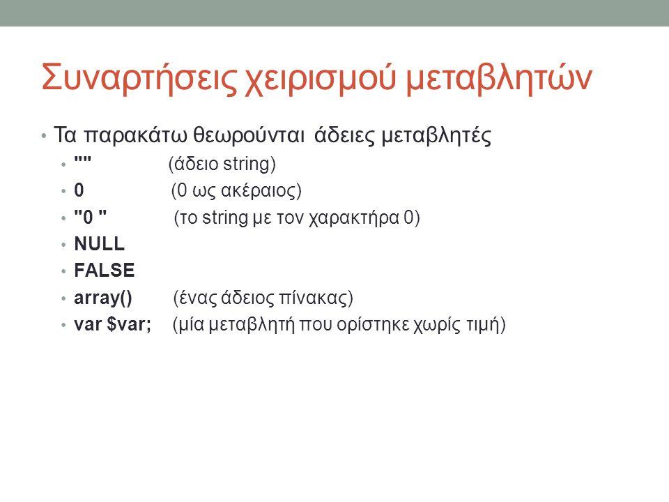 Συναρτήσεις χειρισμού μεταβλητών Τα παρακάτω θεωρούνται άδειες μεταβλητές (άδειο string) 0 (0 ως ακέραιος) 0 (το string με τον χαρακτήρα 0) NULL FALSE array() (ένας άδειος πίνακας) var $var; (μία μεταβλητή που ορίστηκε χωρίς τιμή)