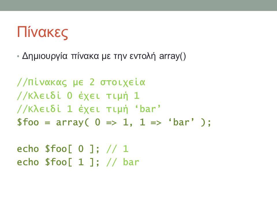 Πίνακες Δημιουργία πίνακα με την εντολή array() //Πίνακας με 2 στοιχεία //Κλειδί 0 έχει τιμή 1 //Κλειδί 1 έχει τιμή 'bar' $foo = array( 0 => 1, 1 => '