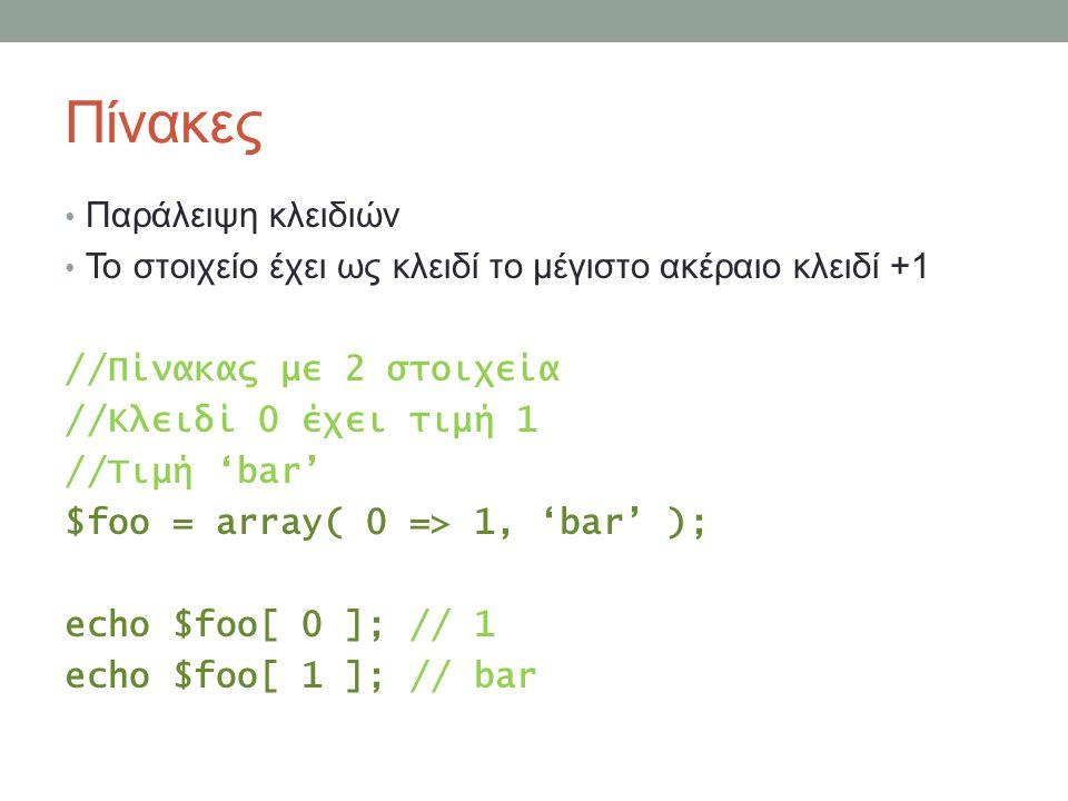 Πίνακες Παράλειψη κλειδιών Το στοιχείο έχει ως κλειδί το μέγιστο ακέραιο κλειδί +1 //Πίνακας με 2 στοιχεία //Κλειδί 0 έχει τιμή 1 //Τιμή 'bar' $foo = array( 0 => 1, 'bar' ); echo $foo[ 0 ]; // 1 echo $foo[ 1 ]; // bar