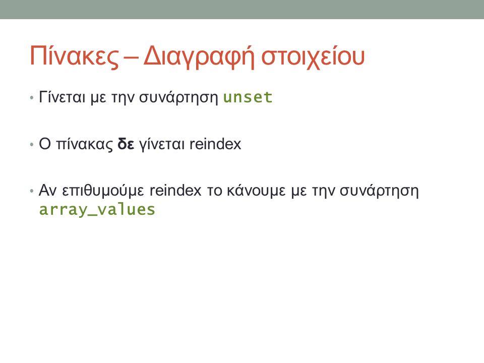 Πίνακες – Διαγραφή στοιχείου Γίνεται με την συνάρτηση unset Ο πίνακας δε γίνεται reindex Αν επιθυμούμε reindex το κάνουμε με την συνάρτηση array_values