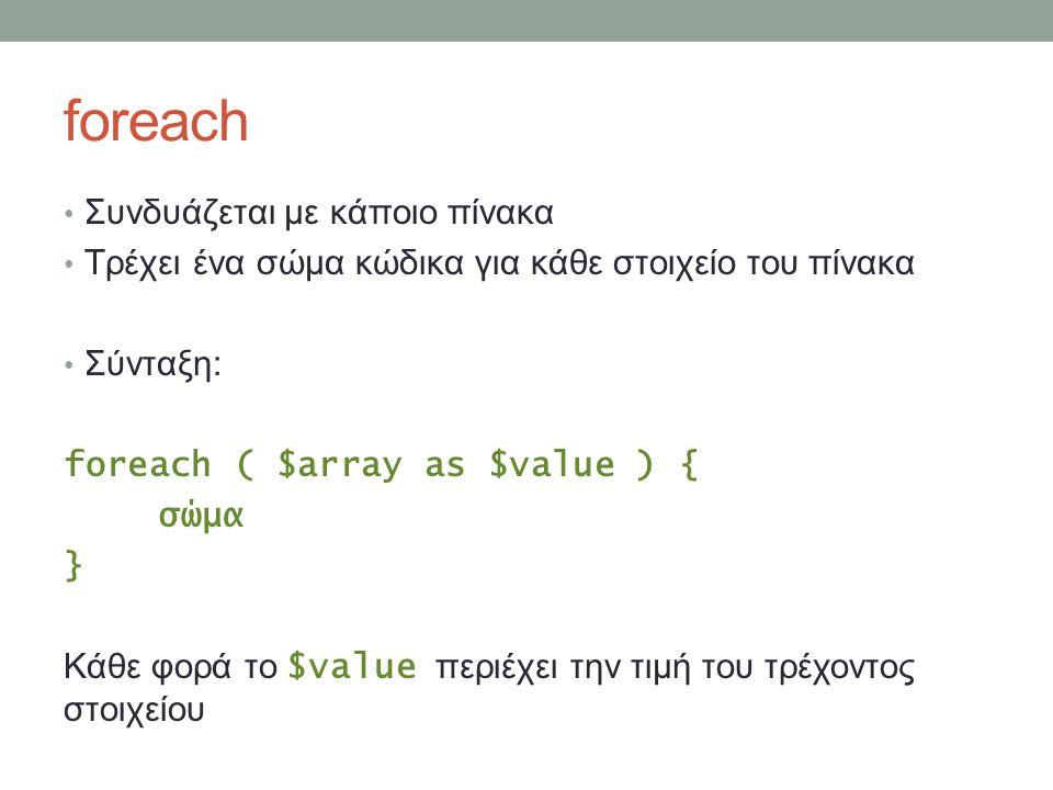 foreach Συνδυάζεται με κάποιο πίνακα Τρέχει ένα σώμα κώδικα για κάθε στοιχείο του πίνακα Σύνταξη: foreach ( $array as $value ) { σώμα } Κάθε φορά το $value περιέχει την τιμή του τρέχοντος στοιχείου