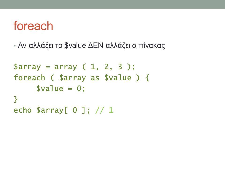 foreach Αν αλλάξει το $value ΔΕΝ αλλάζει ο πίνακας $array = array ( 1, 2, 3 ); foreach ( $array as $value ) { $value = 0; } echo $array[ 0 ]; // 1