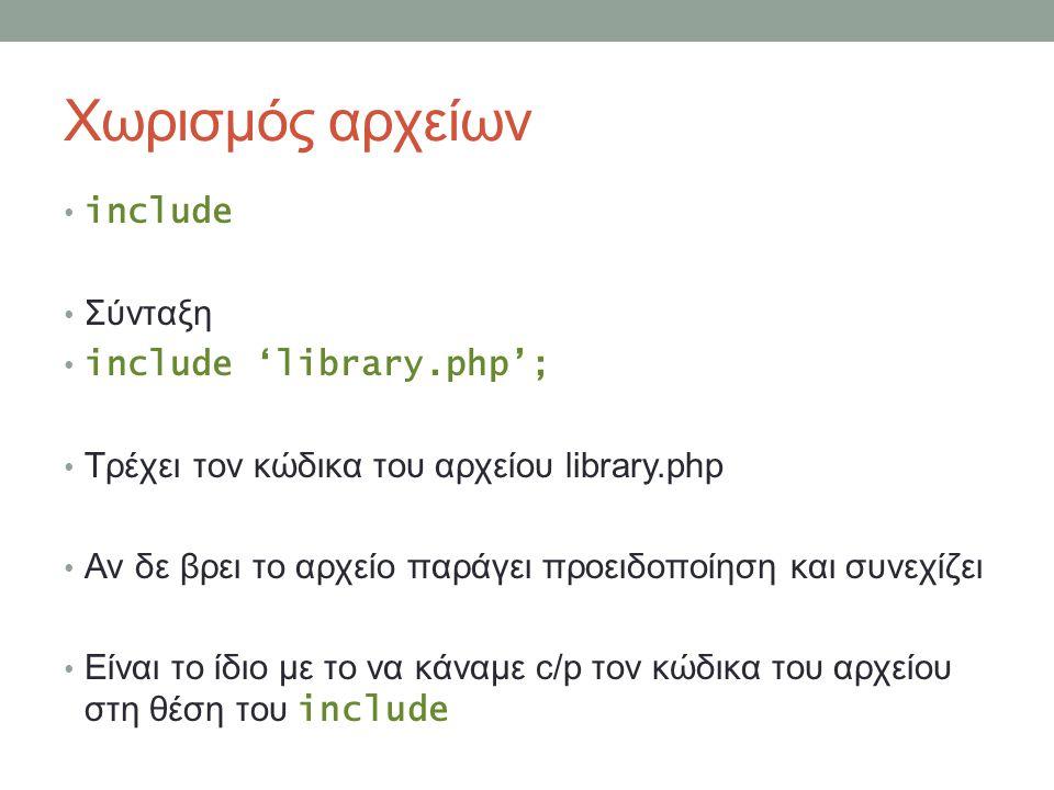 Χωρισμός αρχείων include Σύνταξη include 'library.php'; Τρέχει τον κώδικα του αρχείου library.php Αν δε βρει το αρχείο παράγει προειδοποίηση και συνεχίζει Είναι το ίδιο με το να κάναμε c/p τον κώδικα του αρχείου στη θέση του include