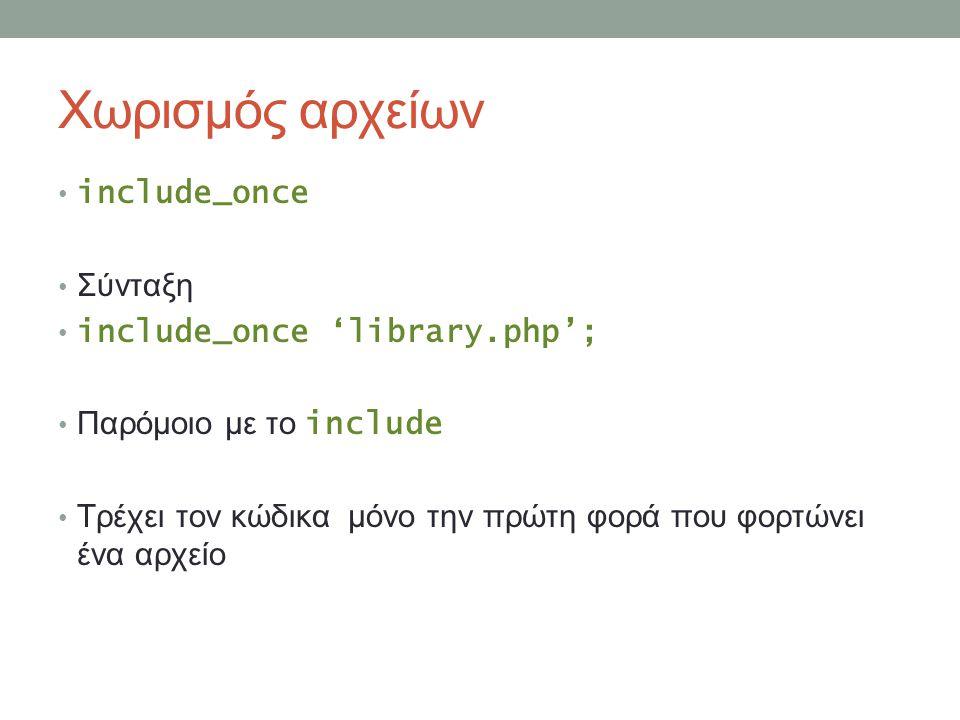 Χωρισμός αρχείων include_once Σύνταξη include_once 'library.php'; Παρόμοιο με το include Τρέχει τον κώδικα μόνο την πρώτη φορά που φορτώνει ένα αρχείο