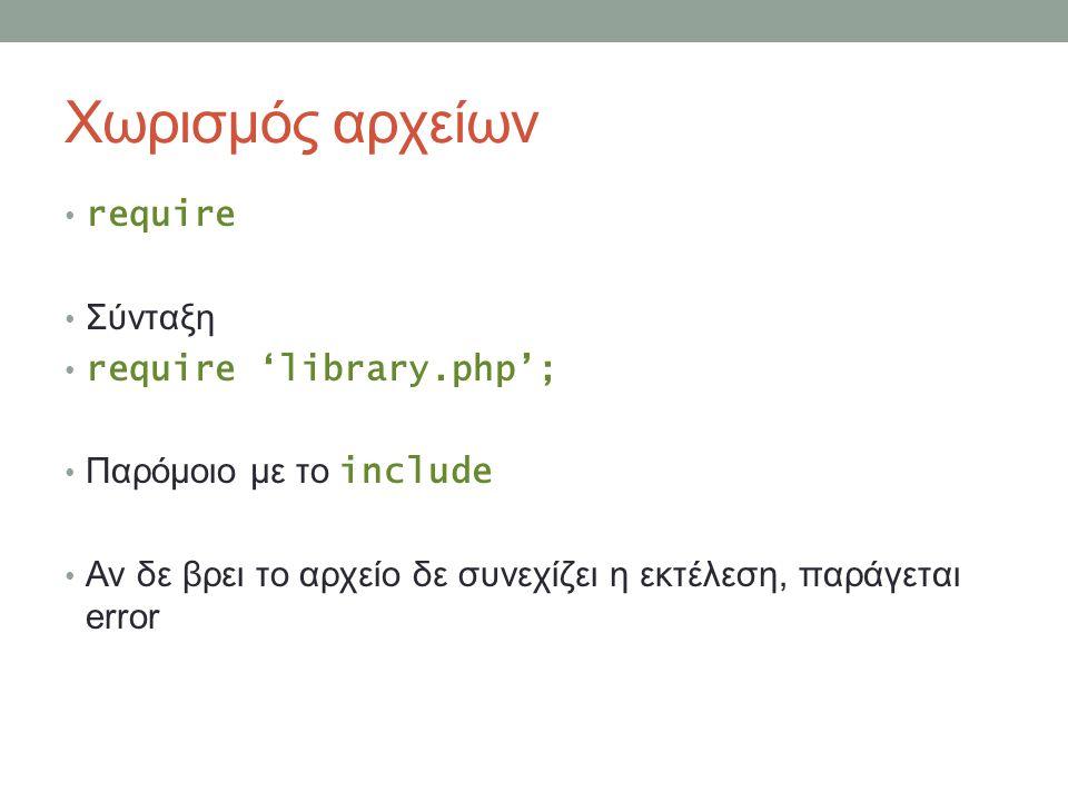 Χωρισμός αρχείων require Σύνταξη require 'library.php'; Παρόμοιο με το include Αν δε βρει το αρχείο δε συνεχίζει η εκτέλεση, παράγεται error
