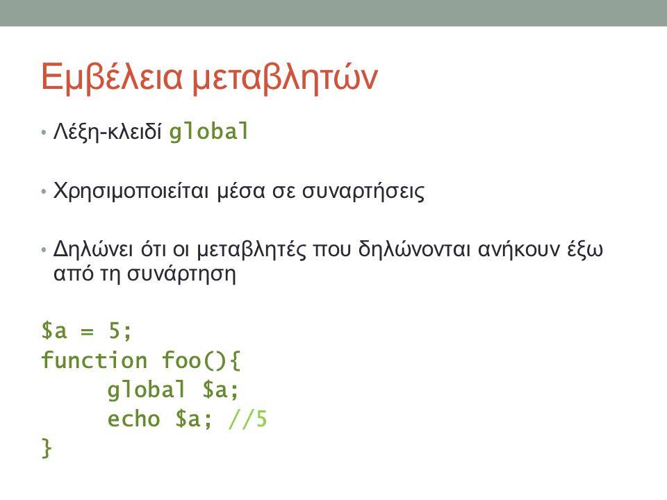 Εμβέλεια μεταβλητών Λέξη-κλειδί global Χρησιμοποιείται μέσα σε συναρτήσεις Δηλώνει ότι οι μεταβλητές που δηλώνονται ανήκουν έξω από τη συνάρτηση $a = 5; function foo(){ global $a; echo $a; //5 }