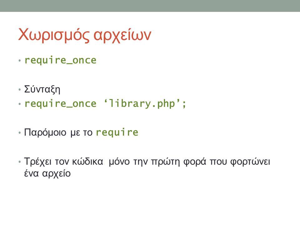 Χωρισμός αρχείων require_once Σύνταξη require_once 'library.php'; Παρόμοιο με το require Τρέχει τον κώδικα μόνο την πρώτη φορά που φορτώνει ένα αρχείο