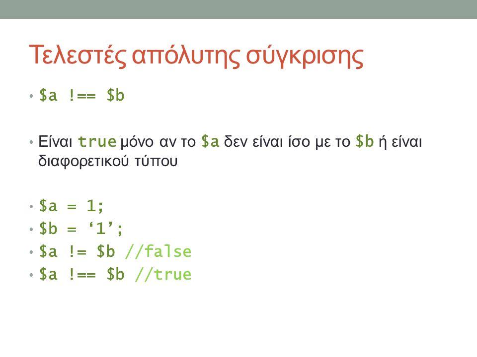 Τελεστές απόλυτης σύγκρισης $a !== $b Είναι true μόνο αν το $a δεν είναι ίσο με το $b ή είναι διαφορετικού τύπου $a = 1; $b = '1'; $a != $b //false $a !== $b //true