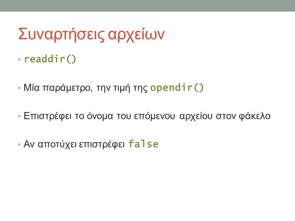 Συναρτήσεις αρχείων readdir() Μία παράμετρο, την τιμή της opendir() Επιστρέφει το όνομα του επόμενου αρχείου στον φάκελο Αν αποτύχει επιστρέφει false