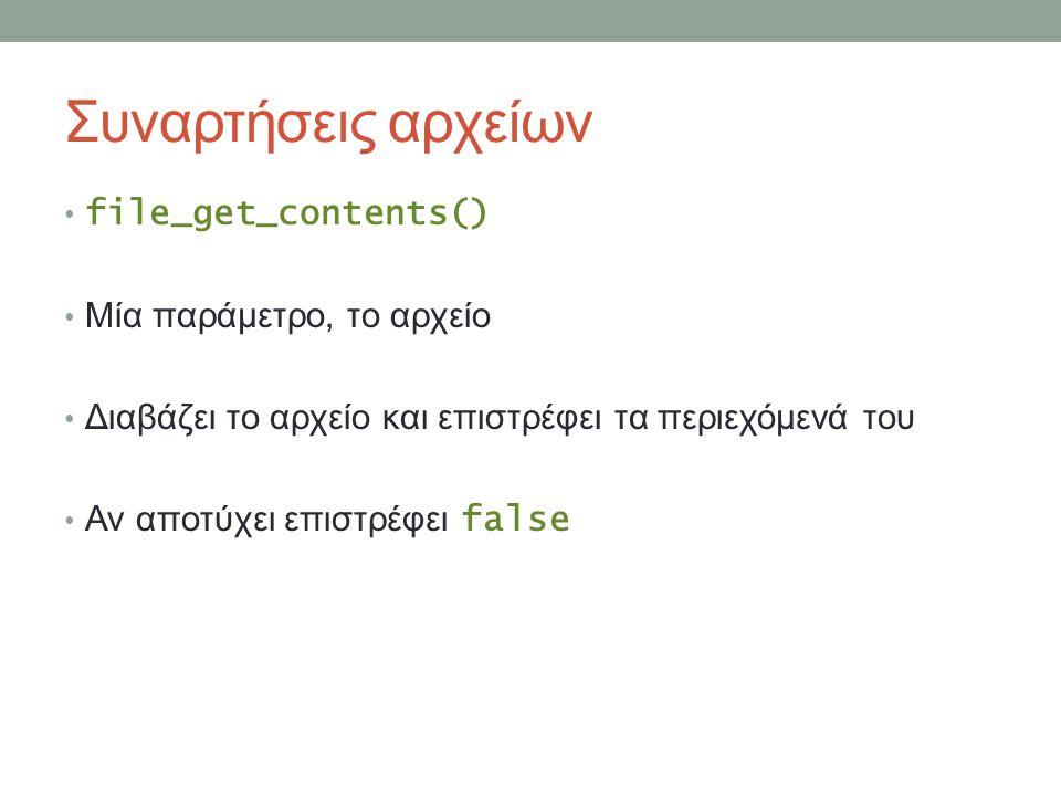 Συναρτήσεις αρχείων file_get_contents() Μία παράμετρο, το αρχείο Διαβάζει το αρχείο και επιστρέφει τα περιεχόμενά του Αν αποτύχει επιστρέφει false