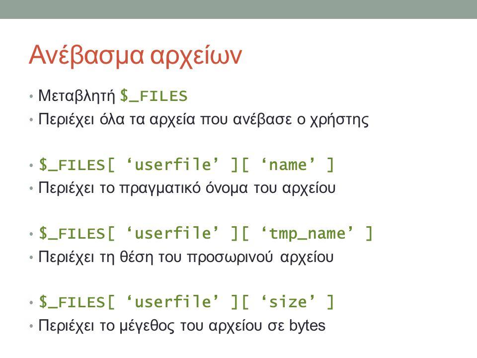 Ανέβασμα αρχείων Μεταβλητή $_FILES Περιέχει όλα τα αρχεία που ανέβασε ο χρήστης $_FILES[ 'userfile' ][ 'name' ] Περιέχει το πραγματικό όνομα του αρχείου $_FILES[ 'userfile' ][ 'tmp_name' ] Περιέχει τη θέση του προσωρινού αρχείου $_FILES[ 'userfile' ][ 'size' ] Περιέχει το μέγεθος του αρχείου σε bytes