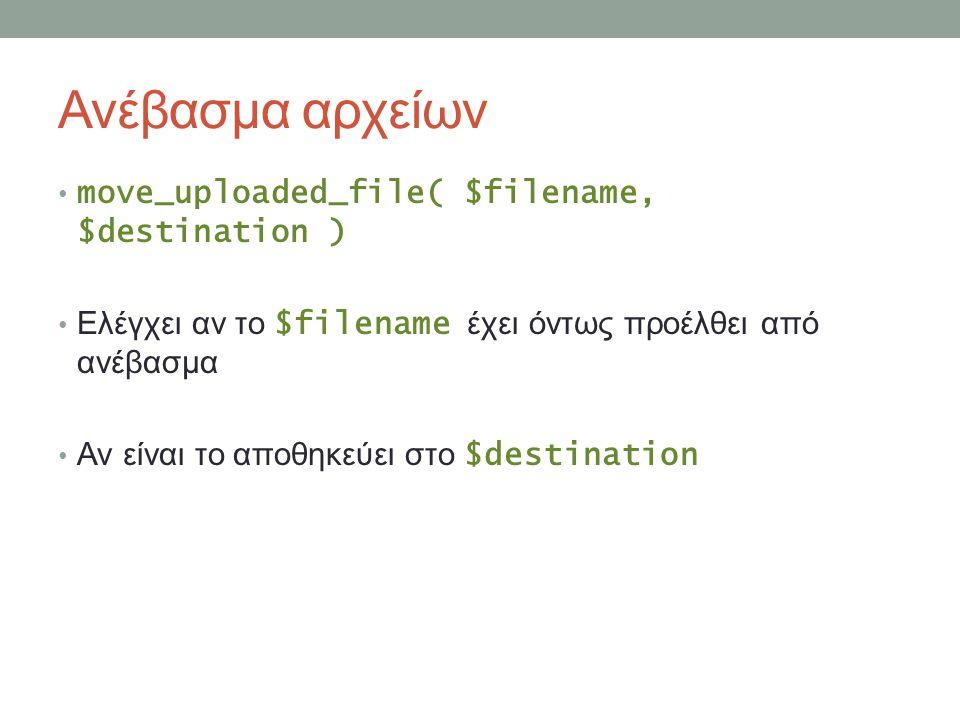 Ανέβασμα αρχείων move_uploaded_file( $filename, $destination ) Ελέγχει αν το $filename έχει όντως προέλθει από ανέβασμα Αν είναι το αποθηκεύει στο $destination