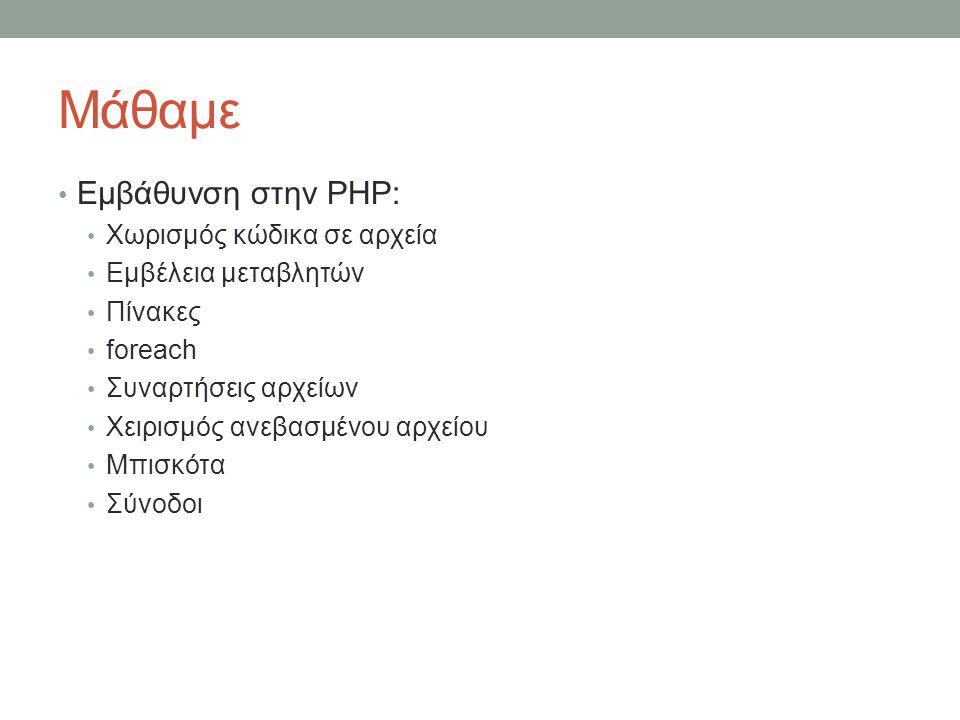 Μάθαμε Εμβάθυνση στην PHP: Χωρισμός κώδικα σε αρχεία Εμβέλεια μεταβλητών Πίνακες foreach Συναρτήσεις αρχείων Χειρισμός ανεβασμένου αρχείου Μπισκότα Σύνοδοι
