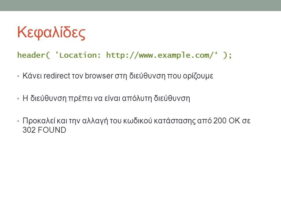 Κεφαλίδες header( Location: http://www.example.com/' ); Κάνει redirect τον browser στη διεύθυνση που ορίζουμε Η διεύθυνση πρέπει να είναι απόλυτη διεύθυνση Προκαλεί και την αλλαγή του κωδικού κατάστασης από 200 ΟΚ σε 302 FOUND