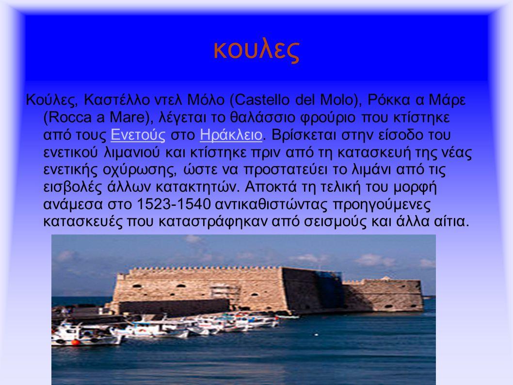 κουλες Κούλες, Καστέλλο ντελ Μόλο (Castello del Molo), Ρόκκα α Μάρε (Rocca a Mare), λέγεται το θαλάσσιο φρούριο που κτίστηκε από τους Ενετούς στο Ηράκλειο.