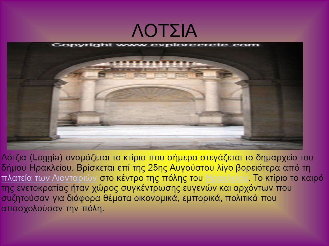 ΛΟΤΣΙΑ Λότζια (Loggia) ονομάζεται το κτίριο που σήμερα στεγάζεται το δημαρχείο του δήμου Ηρακλείου. Βρίσκεται επί της 25ης Αυγούστου λίγο βορειότερα α