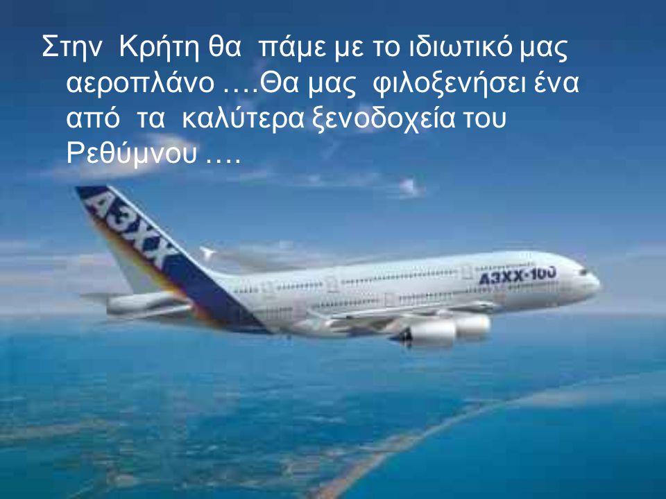 Στην Κρήτη θα πάμε με το ιδιωτικό μας αεροπλάνο ….Θα μας φιλοξενήσει ένα από τα καλύτερα ξενοδοχεία του Ρεθύμνου ….