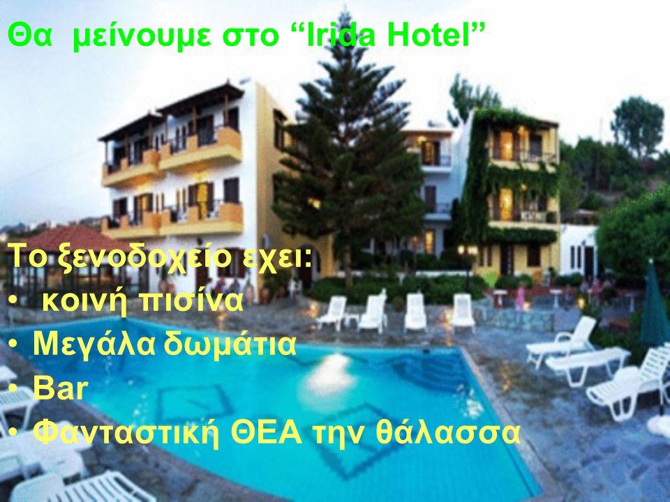 Θα μείνουμε στο Irida Hotel Το ξενοδοχείο εχει: κοινή πισίνα Μεγάλα δωμάτια Bar Φανταστική ΘΕΑ την θάλασσα