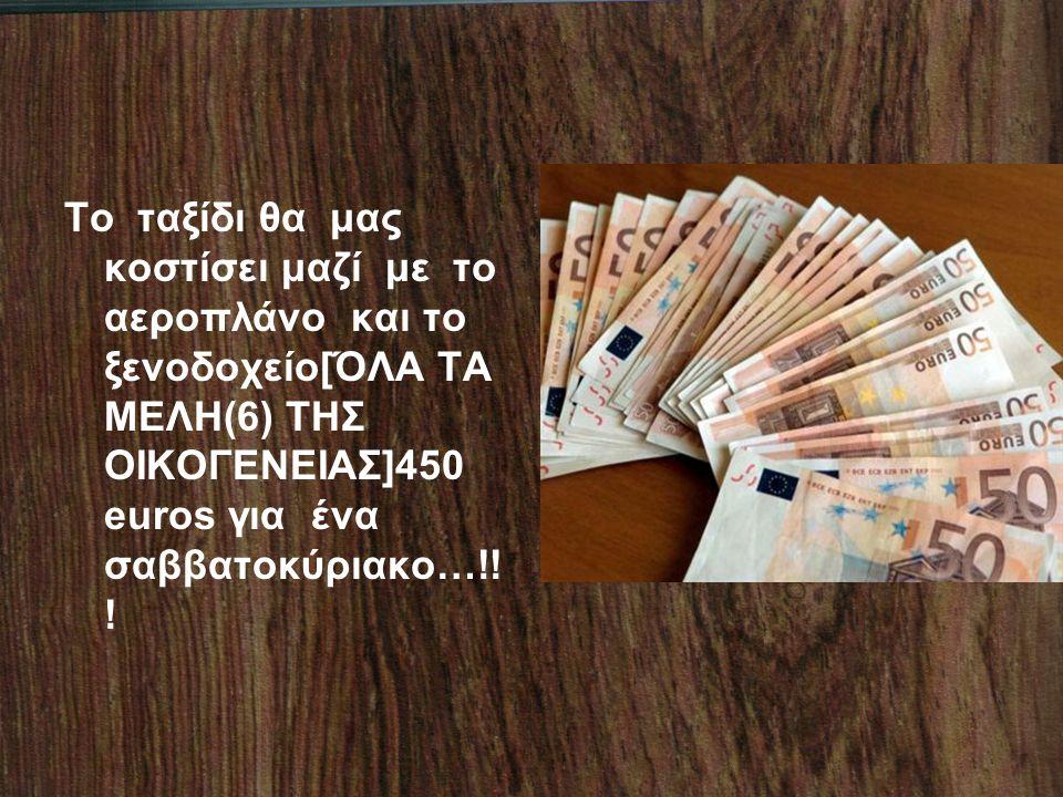 Το ταξίδι θα μας κοστίσει μαζί με το αεροπλάνο και το ξενοδοχείο[ΌΛΑ ΤΑ ΜΕΛΗ(6) ΤΗΣ ΟΙΚΟΓΕΝΕΙΑΣ]450 euros για ένα σαββατοκύριακο…!.