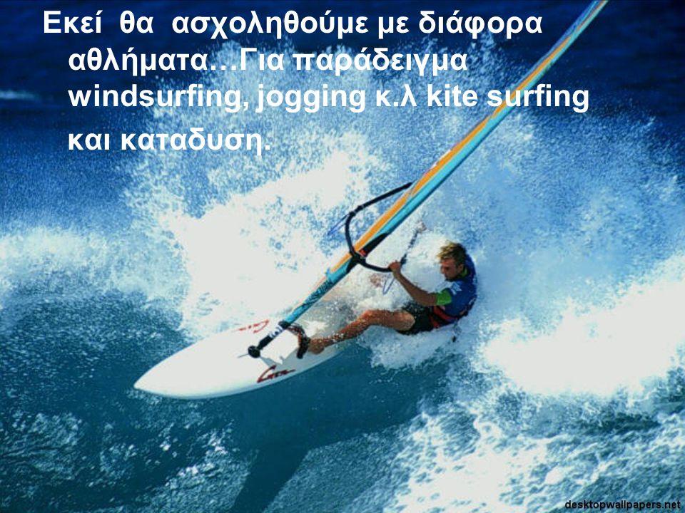 Εκεί θα ασχοληθούμε με διάφορα αθλήματα…Για παράδειγμα windsurfing, jogging κ.λ kite surfing και καταδυση.