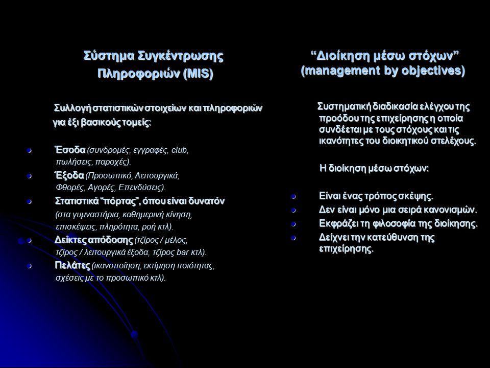 Σύστημα Συγκέντρωσης Πληροφοριών (MIS) Πληροφοριών (MIS) Διοίκηση μέσω στόχων (management by objectives) Διοίκηση μέσω στόχων (management by objectives) Συλλογή στατιστικών στοιχείων και πληροφοριών Συλλογή στατιστικών στοιχείων και πληροφοριών για έξι βασικούς τομείς: για έξι βασικούς τομείς: Έσοδα Έσοδα (συνδρομές, εγγραφές, club, πωλήσεις, παροχές).