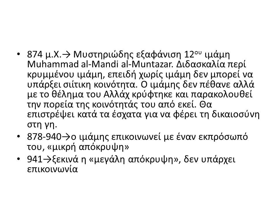 874 μ.Χ.→ Μυστηριώδης εξαφάνιση 12 ου ιμάμη Muhammad al-Mandi al-Muntazar. Διδασκαλία περί κρυμμένου ιμάμη, επειδή χωρίς ιμάμη δεν μπορεί να υπάρξει σ