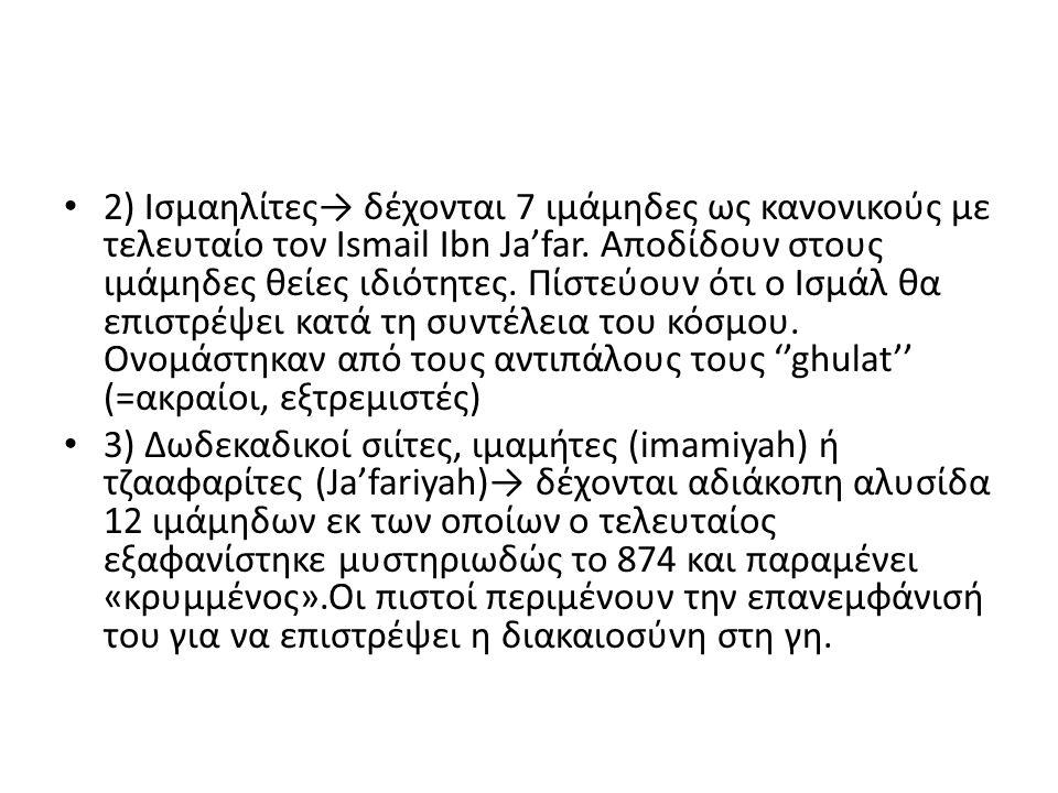 2) Ισμαηλίτες→ δέχονται 7 ιμάμηδες ως κανονικούς με τελευταίο τον Ismail Ibn Ja'far. Αποδίδουν στους ιμάμηδες θείες ιδιότητες. Πίστεύουν ότι ο Ισμάλ θ