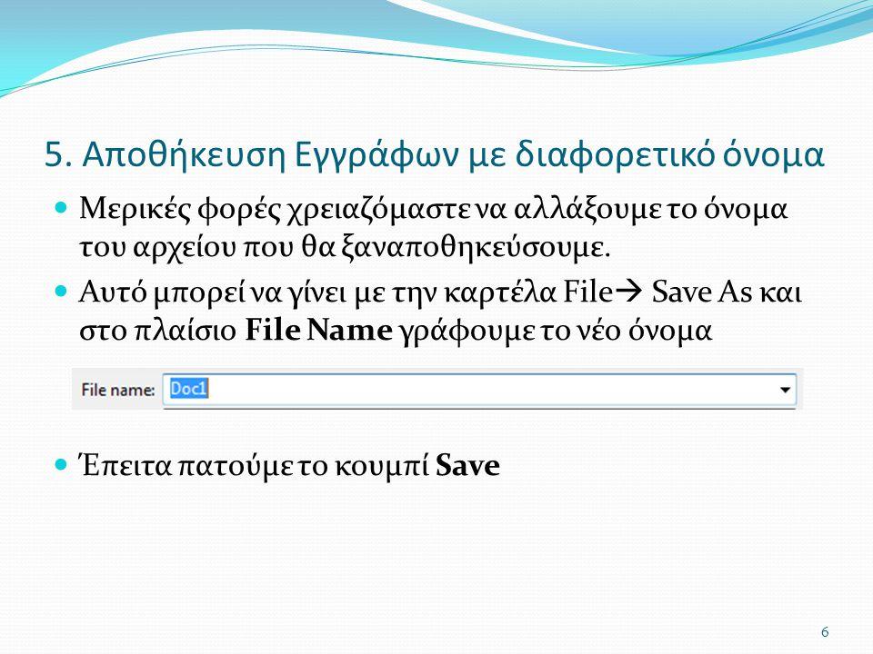 5. Αποθήκευση Εγγράφων με διαφορετικό όνομα Μερικές φορές χρειαζόμαστε να αλλάξουμε το όνομα του αρχείου που θα ξαναποθηκεύσουμε. Αυτό μπορεί να γίνει