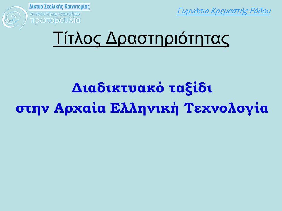 Γυμνάσιο Κρεμαστής Ρόδου Τίτλος Δραστηριότητας Διαδικτυακό ταξίδι στην Αρχαία Ελληνική Τεχνολογία