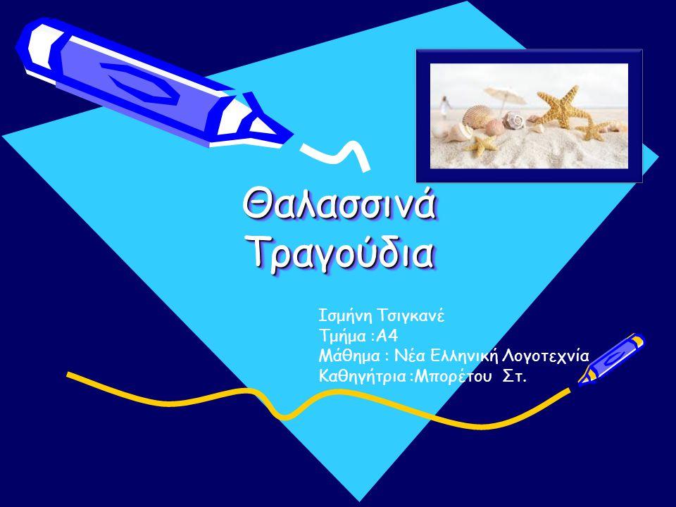 Θαλασσινά Τραγούδια Θαλασσινά Τραγούδια Ισμήνη Τσιγκανέ Τμήμα :Α4 Μάθημα : Νέα Ελληνική Λογοτεχνία Καθηγήτρια :Μπορέτου Στ.
