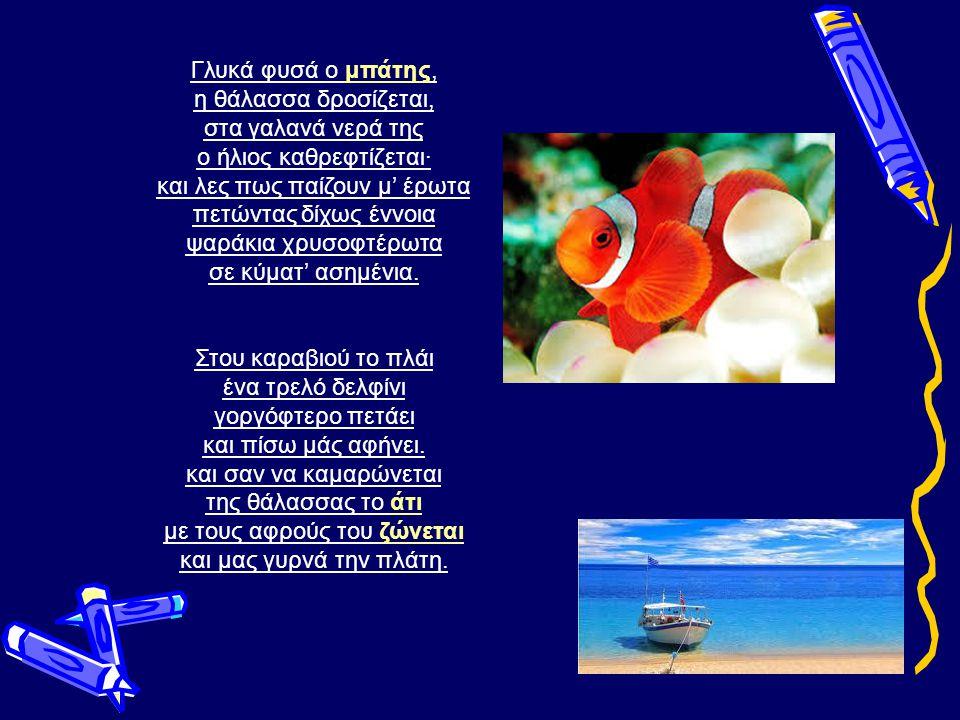 Γλυκά φυσά ο μπάτης, η θάλασσα δροσίζεται, στα γαλανά νερά της ο ήλιος καθρεφτίζεται· και λες πως παίζουν μ' έρωτα πετώντας δίχως έννοια ψαράκια χρυσοφτέρωτα σε κύματ' ασημένια.μπάτης Στου καραβιού το πλάι ένα τρελό δελφίνι γοργόφτερο πετάει και πίσω μάς αφήνει.