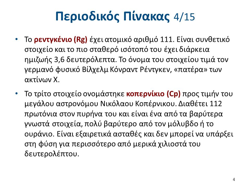 Περιοδικός Πίνακας 4/15 Το ρεντγκένιο (Rg) έχει ατομικό αριθμό 111. Είναι συνθετικό στοιχείο και το πιο σταθερό ισότοπό του έχει διάρκεια ημιζωής 3,6