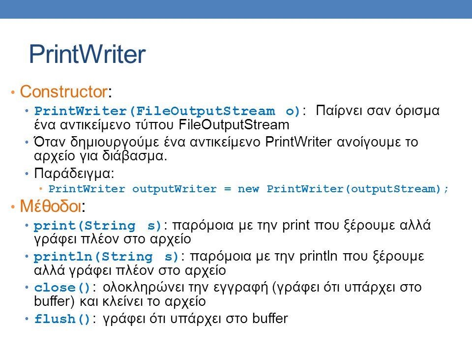 PrintWriter Constructor: PrintWriter(FileOutputStream o) : Παίρνει σαν όρισμα ένα αντικείμενο τύπου FileOutputStream Όταν δημιουργούμε ένα αντικείμενο PrintWriter ανοίγουμε το αρχείο για διάβασμα.