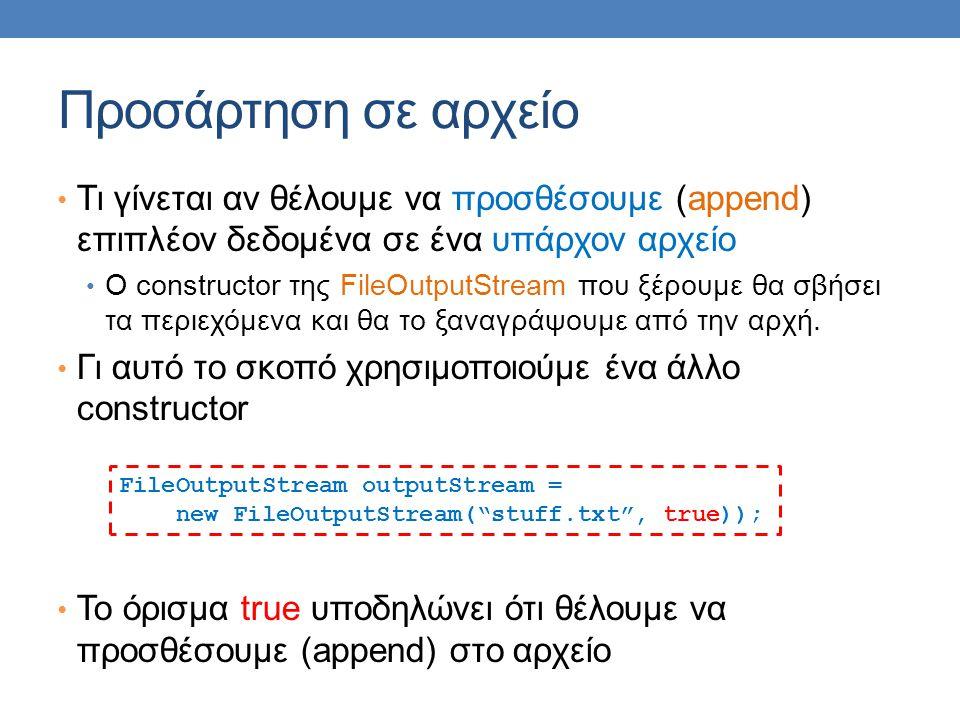 Προσάρτηση σε αρχείο Τι γίνεται αν θέλουμε να προσθέσουμε (append) επιπλέον δεδομένα σε ένα υπάρχον αρχείο O constructor της FileOutputStream που ξέρουμε θα σβήσει τα περιεχόμενα και θα το ξαναγράψουμε από την αρχή.