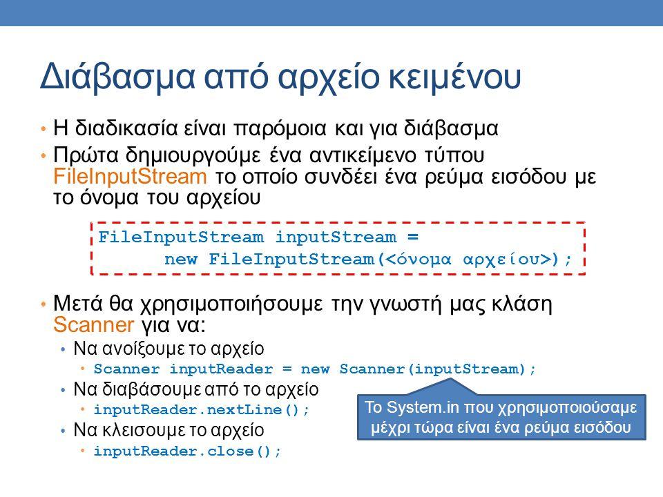 Διάβασμα από αρχείο κειμένου Η διαδικασία είναι παρόμοια και για διάβασμα Πρώτα δημιουργούμε ένα αντικείμενο τύπου FileInputStream το οποίο συνδέει ένα ρεύμα εισόδου με το όνομα του αρχείου Μετά θα χρησιμοποιήσουμε την γνωστή μας κλάση Scanner για να: Να ανοίξουμε το αρχείο Scanner inputReader = new Scanner(inputStream); Να διαβάσουμε από το αρχείο inputReader.nextLine(); Να κλεισουμε το αρχείο inputReader.close(); FileInputStream inputStream = new FileInputStream( ); To System.in που χρησιμοποιούσαμε μέχρι τώρα είναι ένα ρεύμα εισόδου