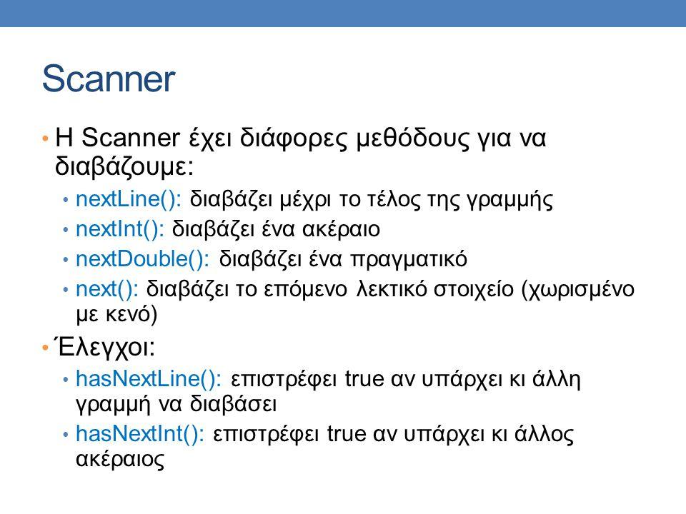 Scanner H Scanner έχει διάφορες μεθόδους για να διαβάζουμε: nextLine(): διαβάζει μέχρι το τέλος της γραμμής nextInt(): διαβάζει ένα ακέραιο nextDouble(): διαβάζει ένα πραγματικό next(): διαβάζει το επόμενο λεκτικό στοιχείο (χωρισμένο με κενό) Έλεγχοι: hasNextLine(): επιστρέφει true αν υπάρχει κι άλλη γραμμή να διαβάσει hasNextInt(): επιστρέφει true αν υπάρχει κι άλλος ακέραιος