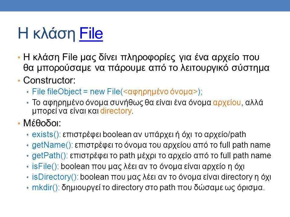 H κλάση FileFile Η κλάση File μας δίνει πληροφορίες για ένα αρχείο που θα μπορούσαμε να πάρουμε από το λειτουργικό σύστημα Constructor: File fileObject = new File( ); Το αφηρημένο όνομα συνήθως θα είναι ένα όνομα αρχείου, αλλά μπορεί να είναι και directory.