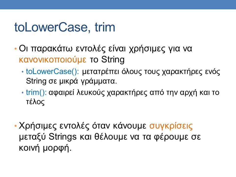 toLowerCase, trim Οι παρακάτω εντολές είναι χρήσιμες για να κανονικοποιούμε το String toLowerCase(): μετατρέπει όλους τους χαρακτήρες ενός String σε μικρά γράμματα.