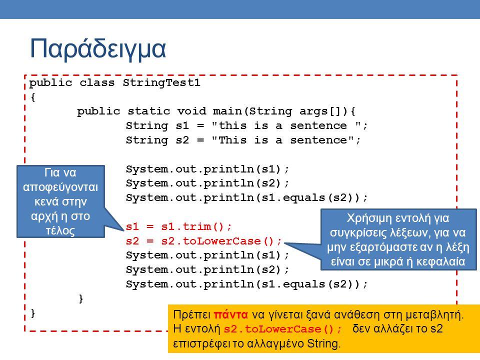 Παράδειγμα public class StringTest1 { public static void main(String args[]){ String s1 = this is a sentence ; String s2 = This is a sentence ; System.out.println(s1); System.out.println(s2); System.out.println(s1.equals(s2)); s1 = s1.trim(); s2 = s2.toLowerCase(); System.out.println(s1); System.out.println(s2); System.out.println(s1.equals(s2)); } Για να αποφεύγονται κενά στην αρχή η στο τέλος Χρήσιμη εντολή για συγκρίσεις λέξεων, για να μην εξαρτόμαστε αν η λέξη είναι σε μικρά ή κεφαλαία Πρέπει πάντα να γίνεται ξανά ανάθεση στη μεταβλητή.