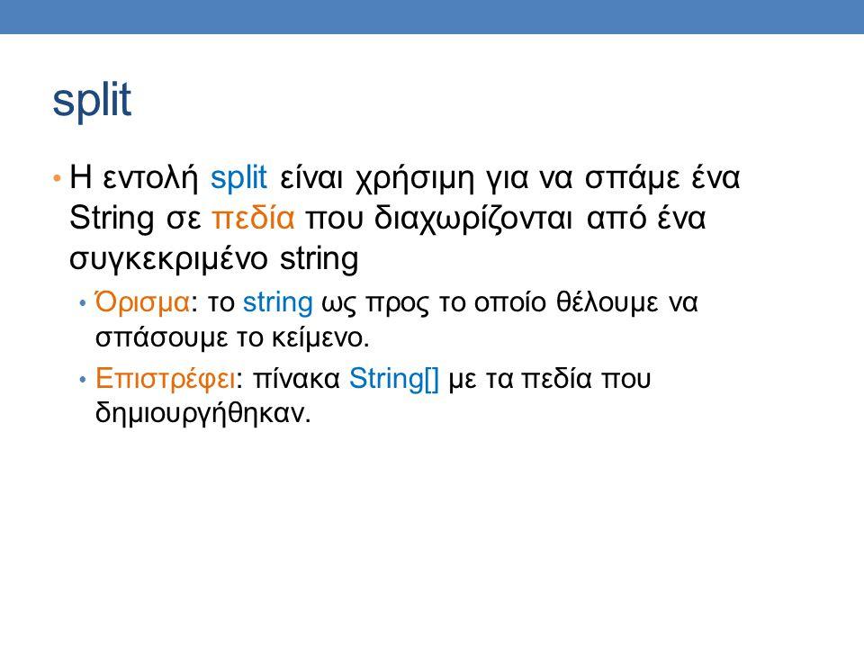 split Η εντολή split είναι χρήσιμη για να σπάμε ένα String σε πεδία που διαχωρίζονται από ένα συγκεκριμένο string Όρισμα: το string ως προς το οποίο θέλουμε να σπάσουμε το κείμενο.