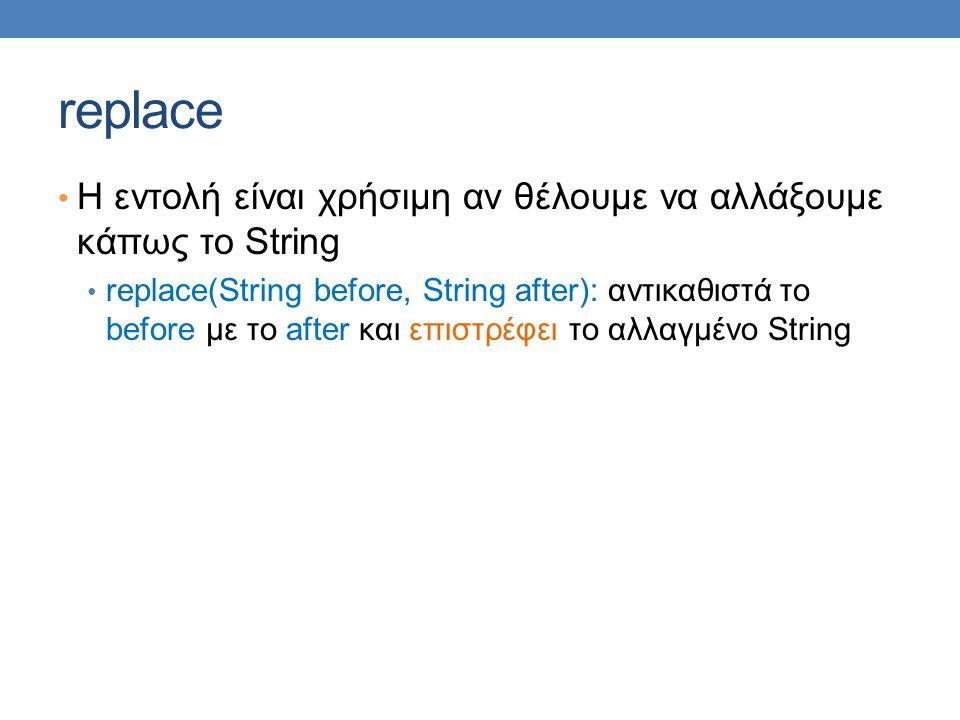 replace Η εντολή είναι χρήσιμη αν θέλουμε να αλλάξουμε κάπως το String replace(String before, String after): αντικαθιστά το before με το after και επιστρέφει το αλλαγμένο String