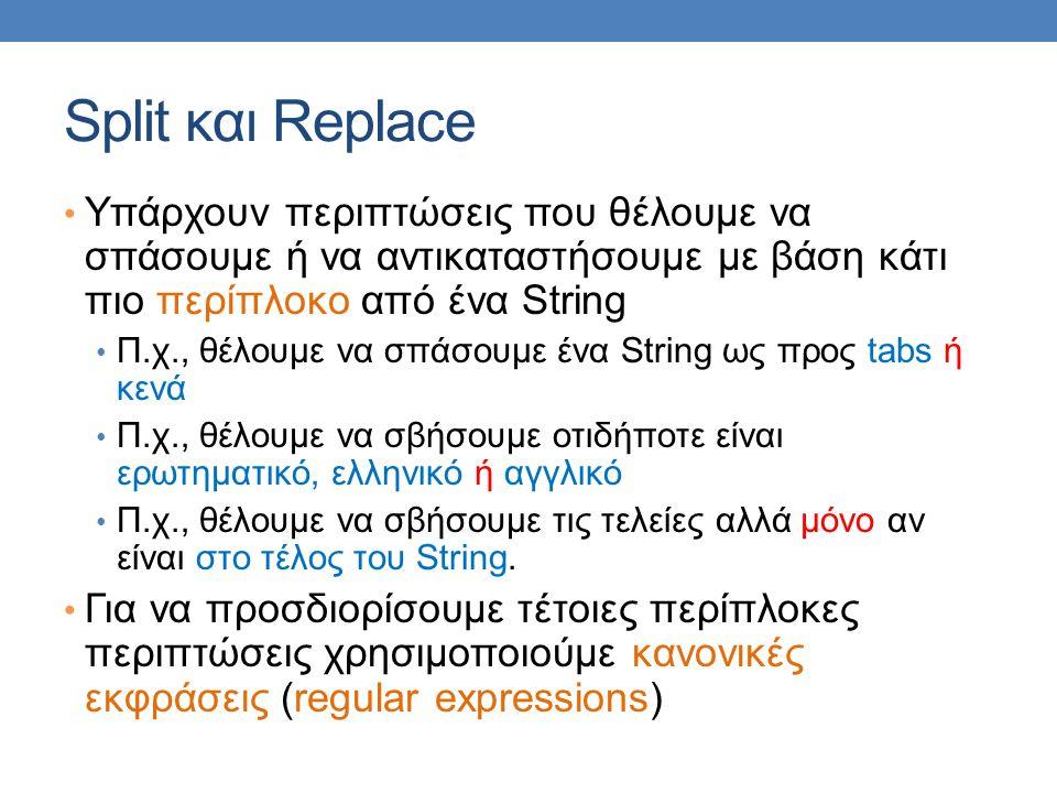 Split και Replace Υπάρχουν περιπτώσεις που θέλουμε να σπάσουμε ή να αντικαταστήσουμε με βάση κάτι πιο περίπλοκο από ένα String Π.χ., θέλουμε να σπάσουμε ένα String ως προς tabs ή κενά Π.χ., θέλουμε να σβήσουμε οτιδήποτε είναι ερωτηματικό, ελληνικό ή αγγλικό Π.χ., θέλουμε να σβήσουμε τις τελείες αλλά μόνο αν είναι στο τέλος του String.