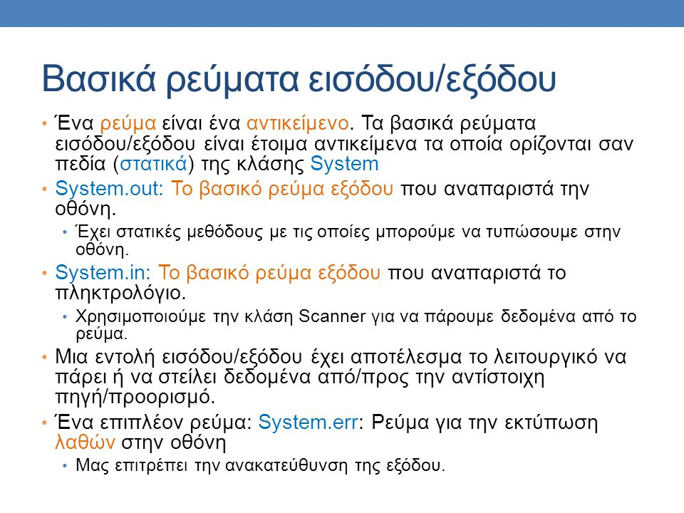 class SystemErrTest { public static void main(String args[]){ System.err.println( Starting program ); for (int i = 0; i < 10; i ++){ System.out.println(i); } System.err.println( End of program ); } Παράδειγμα Και τα δύο τυπώνουν στην οθόνη αλλά αν κάνουμε ανακατεύθυνση μόνο το System.out ανακατευθύνεται