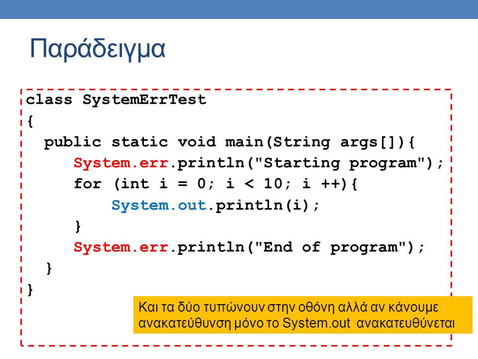 class SystemErrTest { public static void main(String args[]){ System.err.println( Starting program ); for (int i = 0; i < 10; i ++){ System.out.println(i); } System.err.println( End of program ); } Παράδειγμα Και τα δύο τυπώνουν στην οθόνη αλλά αν κάνουμε ανακατεύθυνση μόνο το System.out ανακατευθύνεται