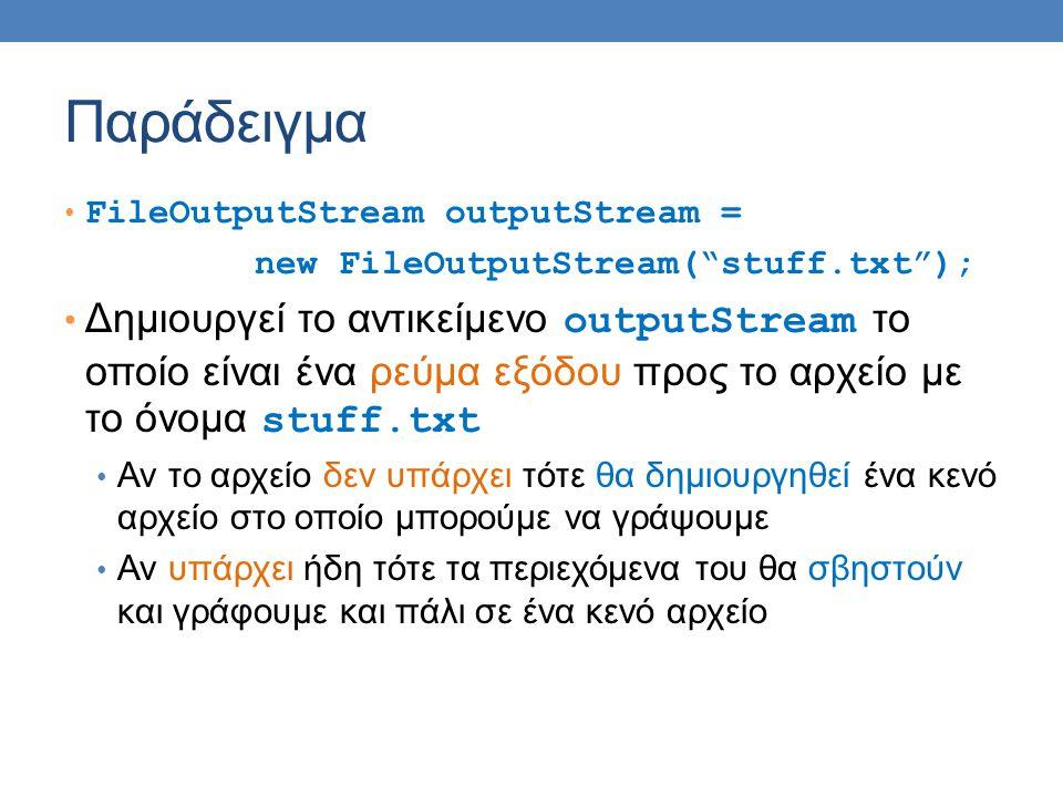 Παράδειγμα FileOutputStream outputStream = new FileOutputStream( stuff.txt ); Δημιουργεί το αντικείμενο outputStream το οποίο είναι ένα ρεύμα εξόδου προς το αρχείο με το όνομα stuff.txt Αν το αρχείο δεν υπάρχει τότε θα δημιουργηθεί ένα κενό αρχείο στο οποίο μπορούμε να γράψουμε Αν υπάρχει ήδη τότε τα περιεχόμενα του θα σβηστούν και γράφουμε και πάλι σε ένα κενό αρχείο