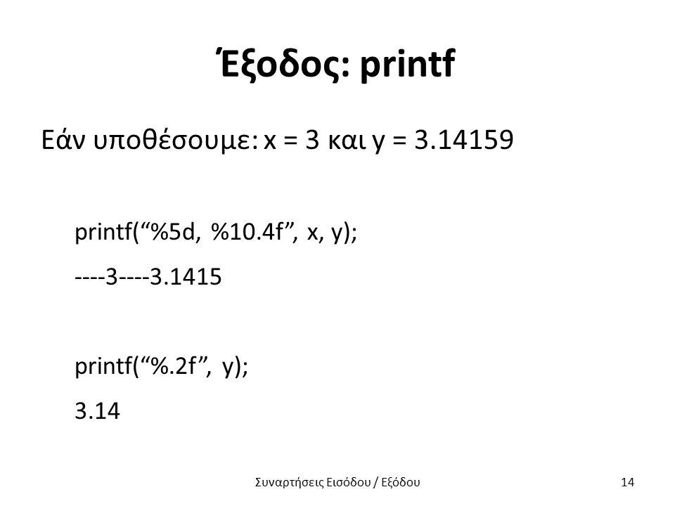 """Έξοδος: printf Εάν υποθέσουμε: x = 3 και y = 3.14159 printf(""""%5d, %10.4f"""", x, y); ----3----3.1415 printf(""""%.2f"""", y); 3.14 Συναρτήσεις Εισόδου / Εξόδου"""