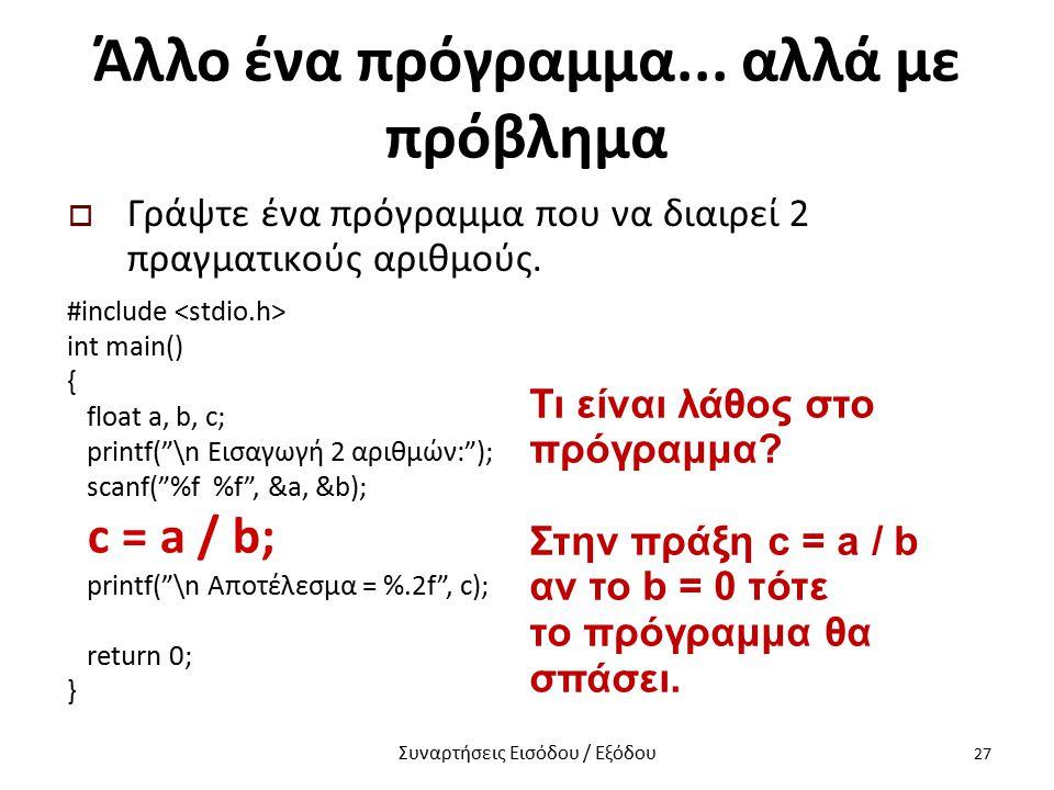 """Άλλο ένα πρόγραμμα... αλλά με πρόβλημα  Γράψτε ένα πρόγραμμα που να διαιρεί 2 πραγματικούς αριθμούς. #include int main() { float a, b, c; printf(""""\n"""