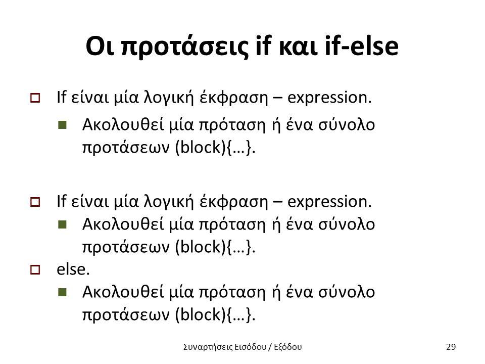 Οι προτάσεις if και if-else  If είναι μία λογική έκφραση – expression. Ακολουθεί μία πρόταση ή ένα σύνολο προτάσεων (block){…}.  If είναι μία λογική