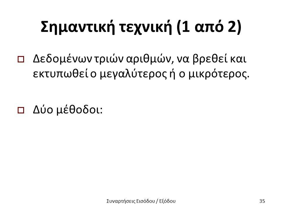 Σημαντική τεχνική (1 από 2)  Δεδομένων τριών αριθμών, να βρεθεί και εκτυπωθεί ο μεγαλύτερος ή ο μικρότερος.  Δύο μέθοδοι: Συναρτήσεις Εισόδου / Εξόδ