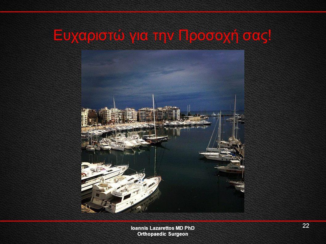 22 Ioannis Lazarettos MD PhD Orthopaedic Surgeon Ευχαριστώ για την Προσοχή σας!